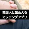 【目的別】韓国人と出会いたい!安全に韓国人と出会えるおすすめマッチングアプリ5選