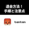 Tantan(タンタン)の退会方法!退会手順・解約・アカウント削除方法まとめ