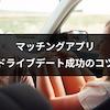 マッチングアプリでドライブデートに誘うのは何回目?ドライブデート成功の8つのコツ